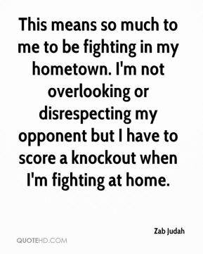 This means so much to me to be fighting in my hometown. I'm not overlooking or disrespecting my opponent but I have to score a knockout when I'm fighting at home.