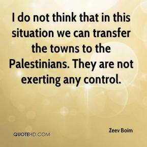 Zeev Boim  - I do not think that in this situation we can transfer the towns to the Palestinians. They are not exerting any control.