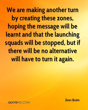 Zeev Boim  - We are making another turn by creating these zones, hoping the message will be learnt and that the launching squads will be stopped, but if there will be no alternative will have to turn it again.
