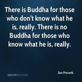There is Buddha for those who don't know what he is, really. There is no Buddha for those who know what he is, really.