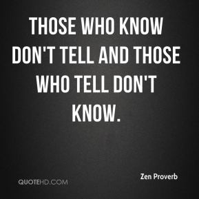 Those who know don't tell and those who tell don't know.