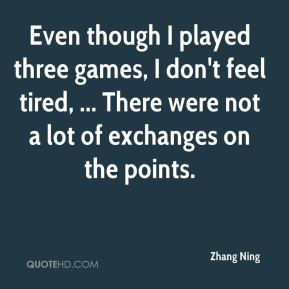 Even though I played three games, I don't feel tired, ... There were not a lot of exchanges on the points.