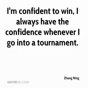Zhang Ning  - I'm confident to win, I always have the confidence whenever I go into a tournament.