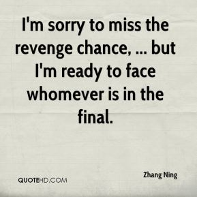 Zhang Ning  - I'm sorry to miss the revenge chance, ... but I'm ready to face whomever is in the final.