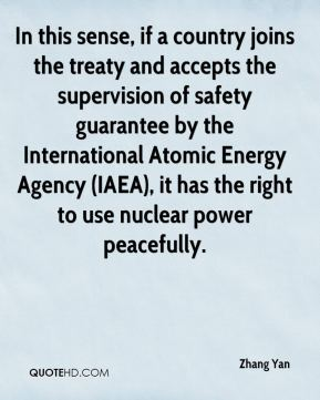 Zhang Yan  - In this sense, if a country joins the treaty and accepts the supervision of safety guarantee by the International Atomic Energy Agency (IAEA), it has the right to use nuclear power peacefully.