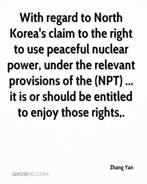 Zhang Yan  - With regard to North Korea's claim to the right to use peaceful nuclear power, under the relevant provisions of the (NPT) ... it is or should be entitled to enjoy those rights.