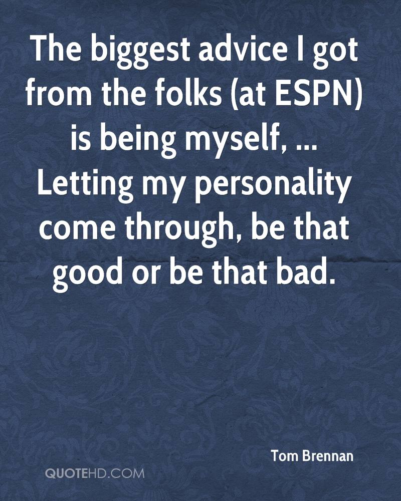 The biggest advice I got from the folks (at ESPN) is being myself, ... Letting my personality come through, be that good or be that bad.