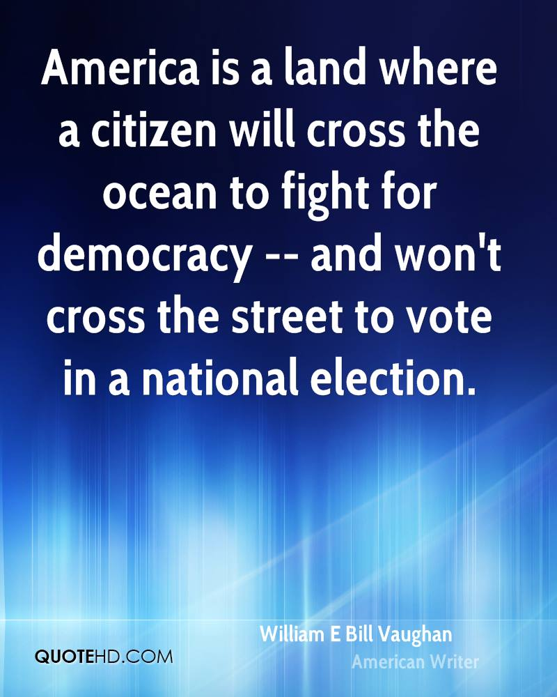 America is a land where a citizen will cross the ocean to fight for democracy -- and won't cross the street to vote in a national election.