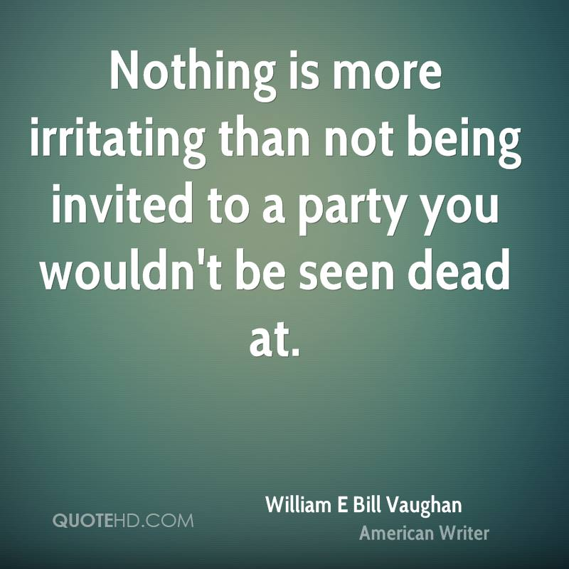 Nothing is more irritating than not being invited to a party you wouldn't be seen dead at.