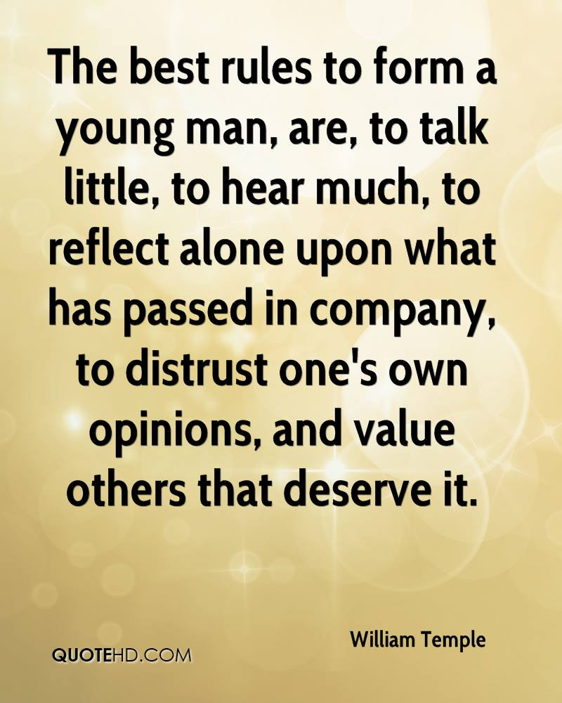 The best rules to form a young man, are, to talk little, to hear much, to reflect alone upon what has passed in company, to distrust one's own opinions, and value others that deserve it.
