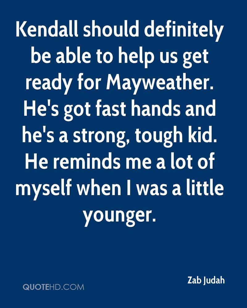Kendall should definitely be able to help us get ready for Mayweather. He's got fast hands and he's a strong, tough kid. He reminds me a lot of myself when I was a little younger.