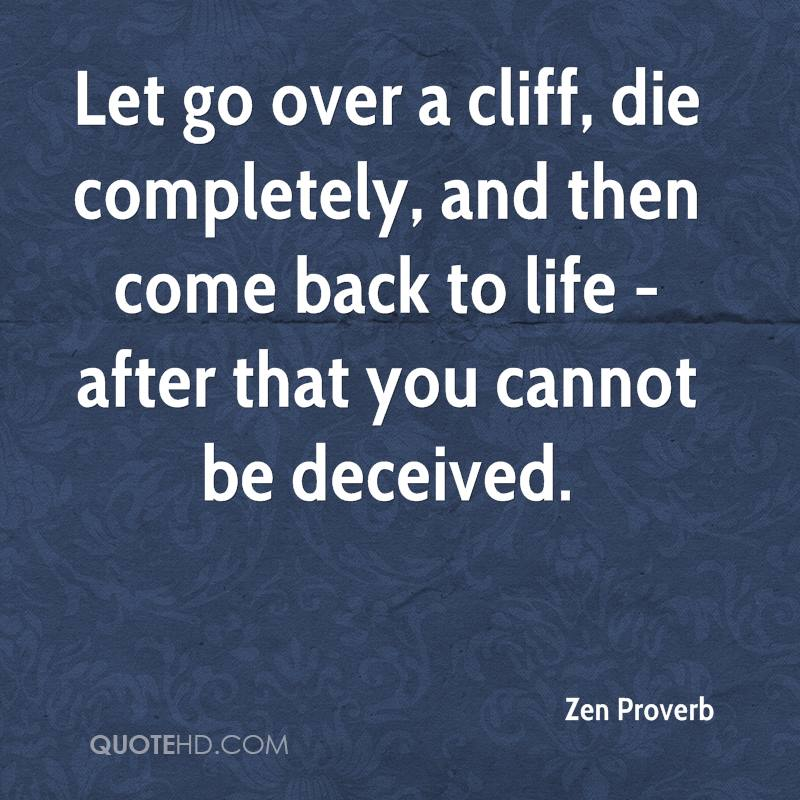 Let go over a cliff, die completely, and then come back to life - after that you cannot be deceived.