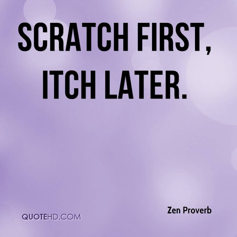 Scratch first, itch later.