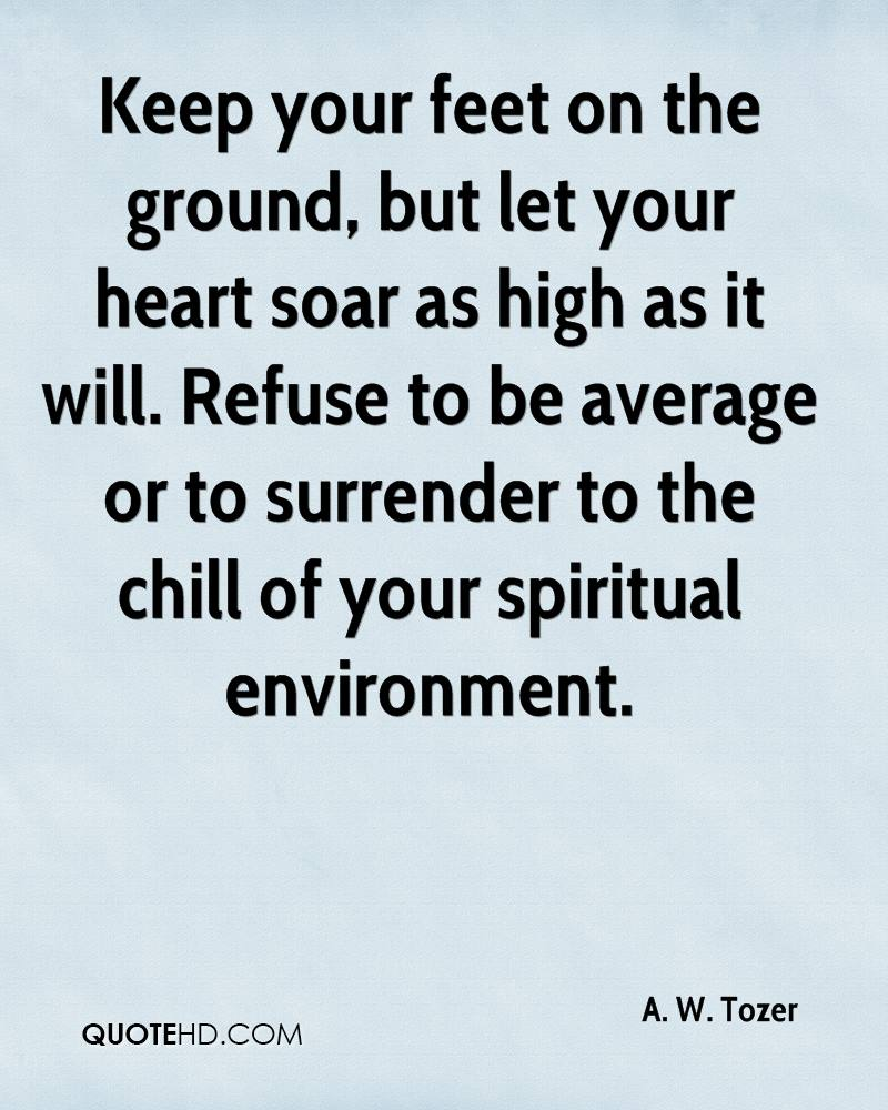 Keep your feet on the ground, but let your heart soar as high as it will. Refuse to be average or to surrender to the chill of your spiritual environment.