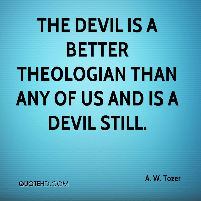 A W Tozer Quote The Devil Is A Better Theologian Than Any Of Us And Is