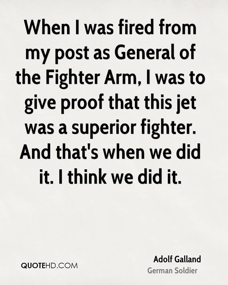 When I was fired from my post as General of the Fighter Arm, I was to give proof that this jet was a superior fighter. And that's when we did it. I think we did it.