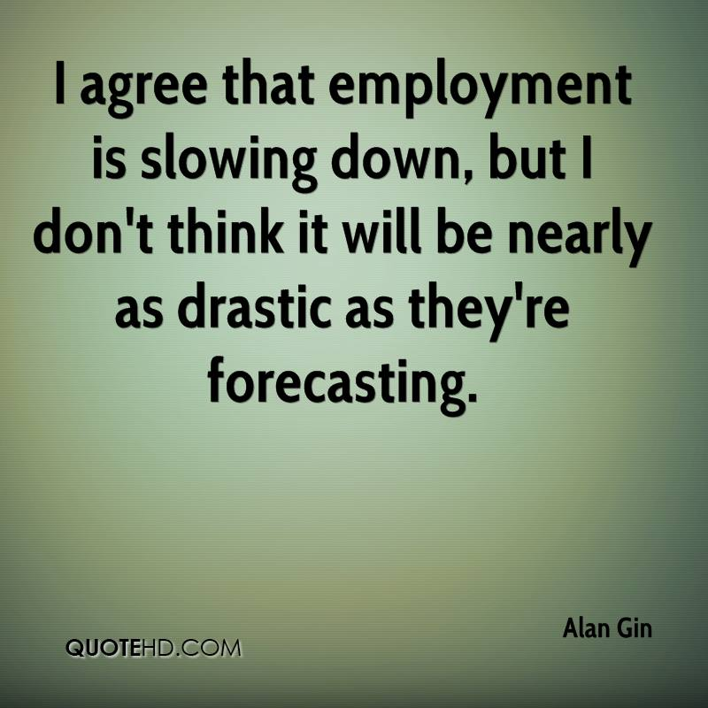 I agree that employment is slowing down, but I don't think it will be nearly as drastic as they're forecasting.