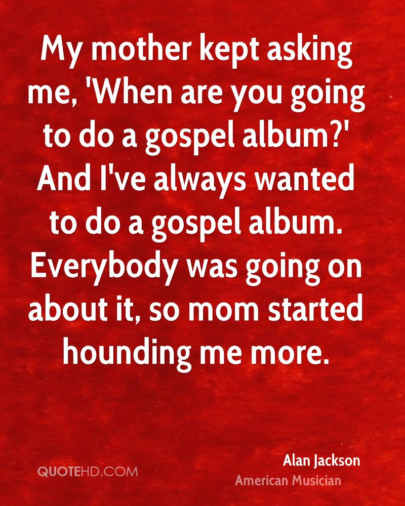 My mother kept asking me, 'When are you going to do a gospel album?' And I've always wanted to do a gospel album. Everybody was going on about it, so mom started hounding me more.