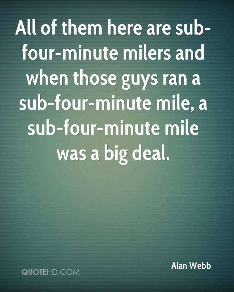 All of them here are sub-four-minute milers and when those guys ran a sub-four-minute mile, a sub-four-minute mile was a big deal.
