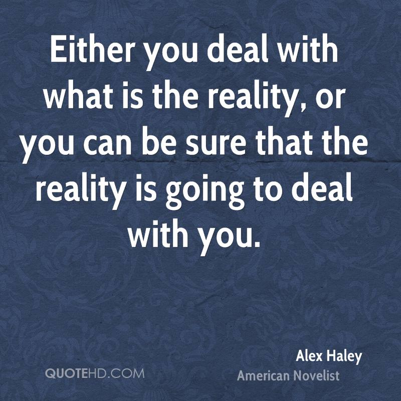 Either you deal with what is the reality, or you can be sure that the reality is going to deal with you.