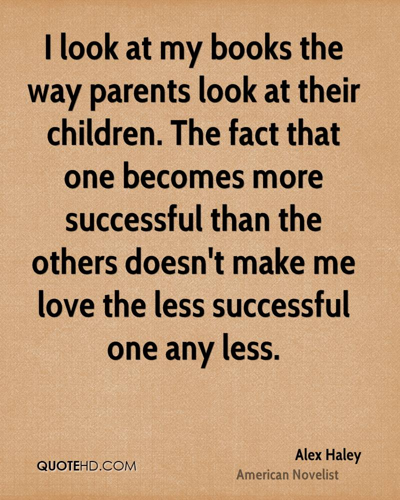 I look at my books the way parents look at their children. The fact that one becomes more successful than the others doesn't make me love the less successful one any less.