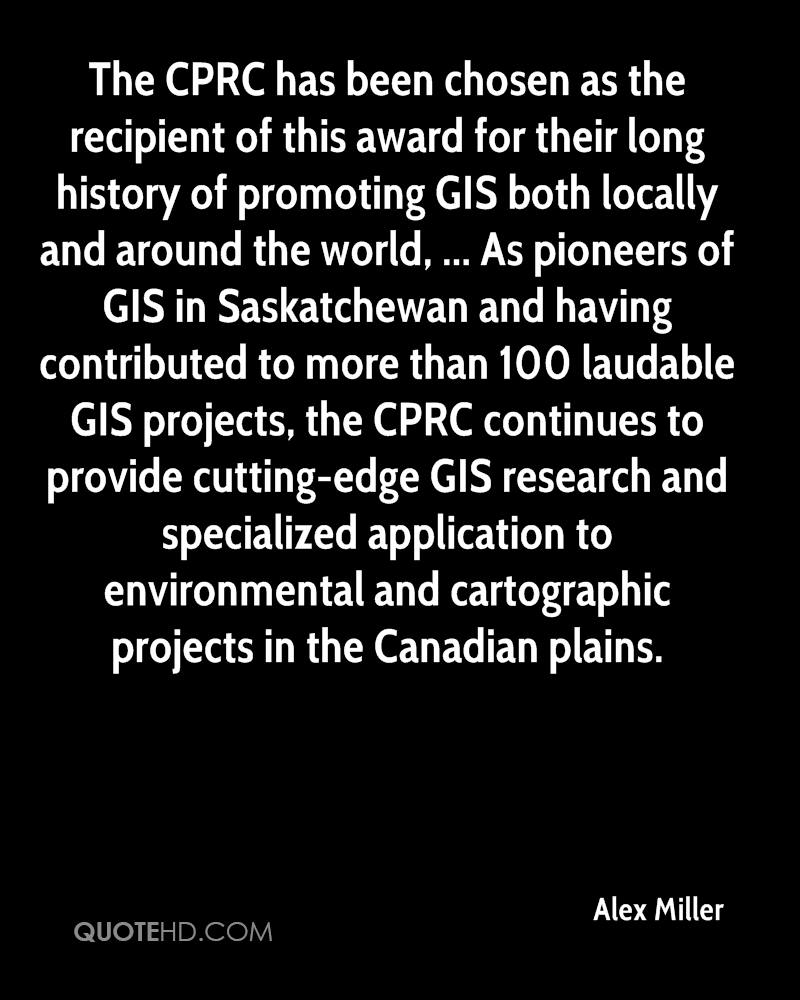 The CPRC has been chosen as the recipient of this award for their long history of promoting GIS both locally and around the world, ... As pioneers of GIS in Saskatchewan and having contributed to more than 100 laudable GIS projects, the CPRC continues to provide cutting-edge GIS research and specialized application to environmental and cartographic projects in the Canadian plains.