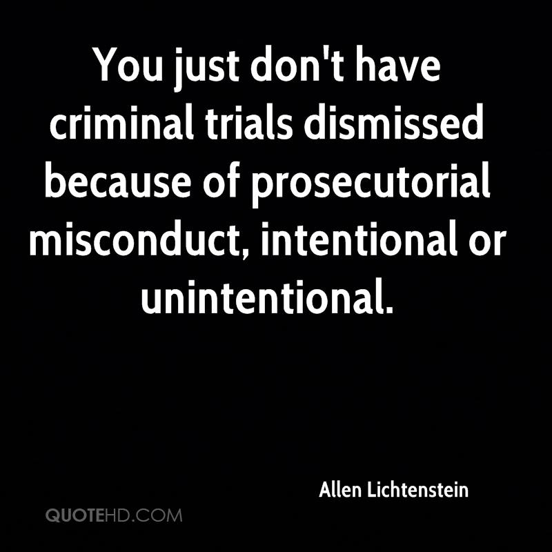 You just don't have criminal trials dismissed because of prosecutorial misconduct, intentional or unintentional.