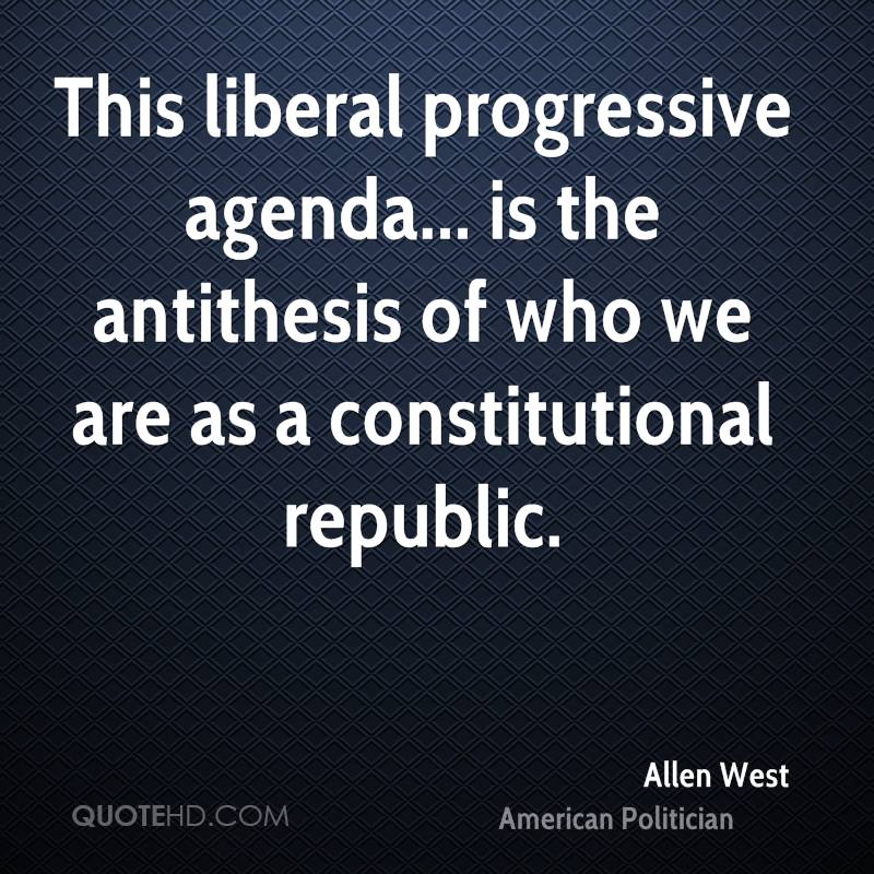 This liberal progressive agenda... is the antithesis of who we are as a constitutional republic.