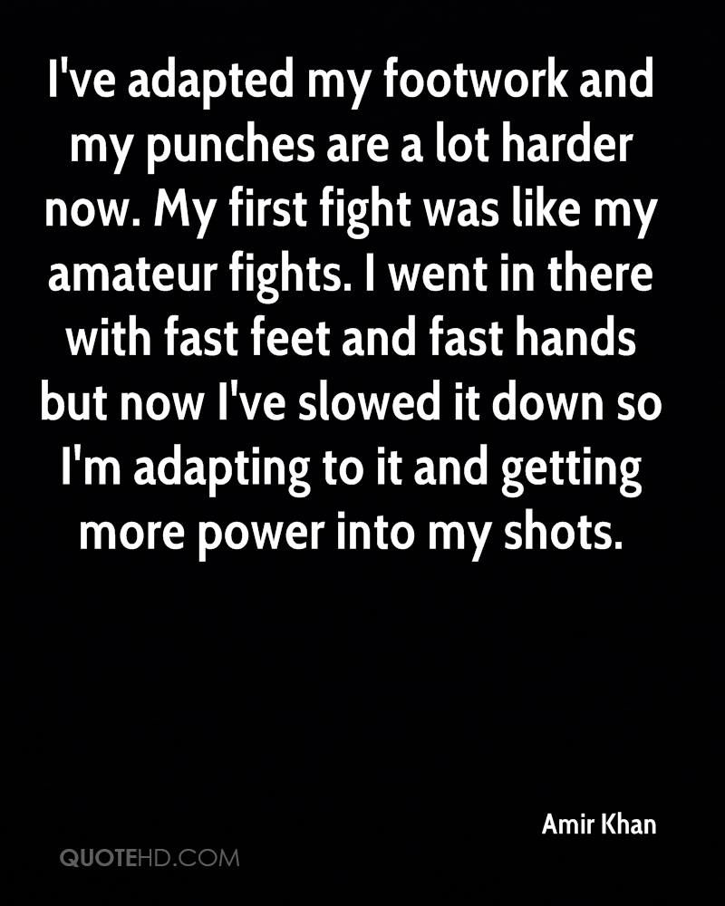 I've adapted my footwork and my punches are a lot harder now. My first fight was like my amateur fights. I went in there with fast feet and fast hands but now I've slowed it down so I'm adapting to it and getting more power into my shots.