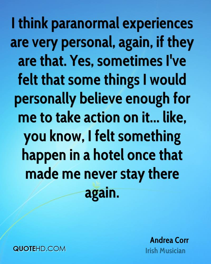 I think paranormal experiences are very personal, again, if they are that. Yes, sometimes I've felt that some things I would personally believe enough for me to take action on it... like, you know, I felt something happen in a hotel once that made me never stay there again.