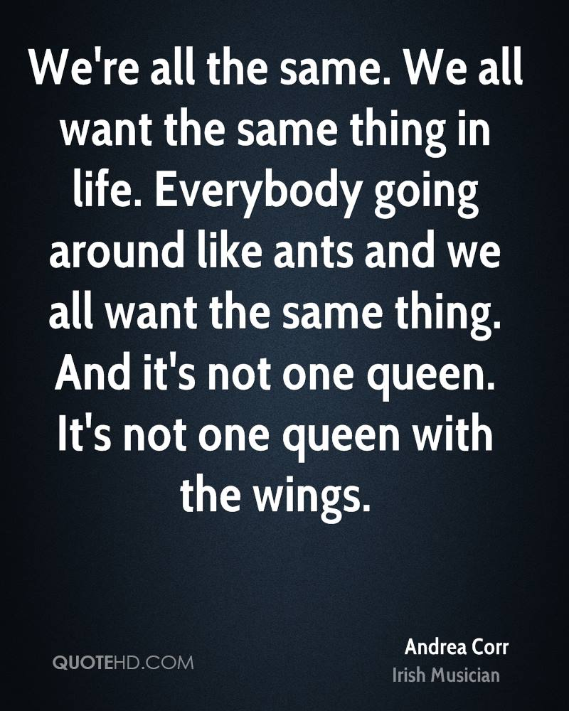 We're all the same. We all want the same thing in life. Everybody going around like ants and we all want the same thing. And it's not one queen. It's not one queen with the wings.