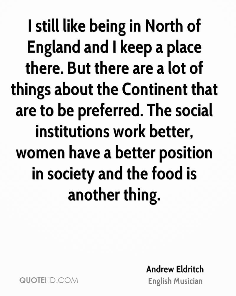 I still like being in North of England and I keep a place there. But there are a lot of things about the Continent that are to be preferred. The social institutions work better, women have a better position in society and the food is another thing.