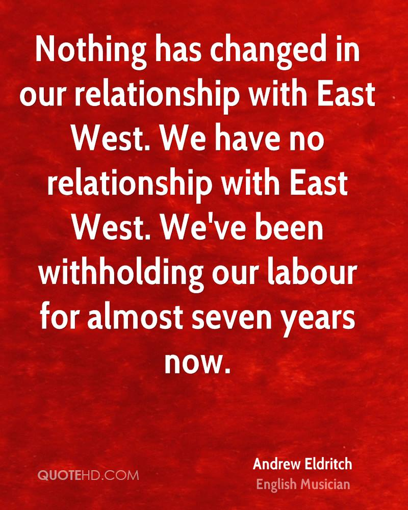 Nothing has changed in our relationship with East West. We have no relationship with East West. We've been withholding our labour for almost seven years now.