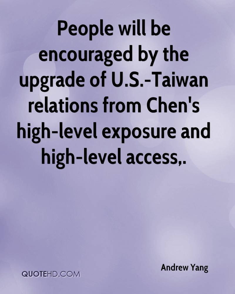 People will be encouraged by the upgrade of U.S.-Taiwan relations from Chen's high-level exposure and high-level access.