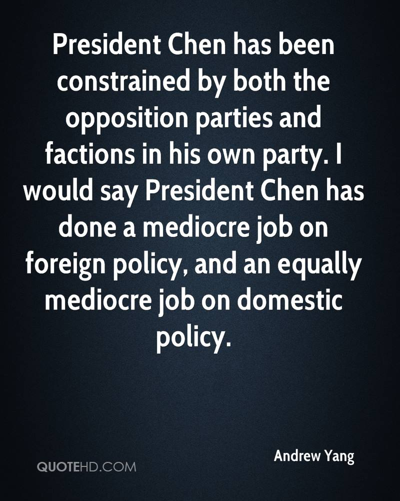 President Chen has been constrained by both the opposition parties and factions in his own party. I would say President Chen has done a mediocre job on foreign policy, and an equally mediocre job on domestic policy.