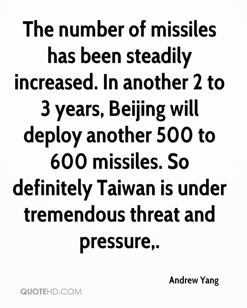 The number of missiles has been steadily increased. In another 2 to 3 years, Beijing will deploy another 500 to 600 missiles. So definitely Taiwan is under tremendous threat and pressure.