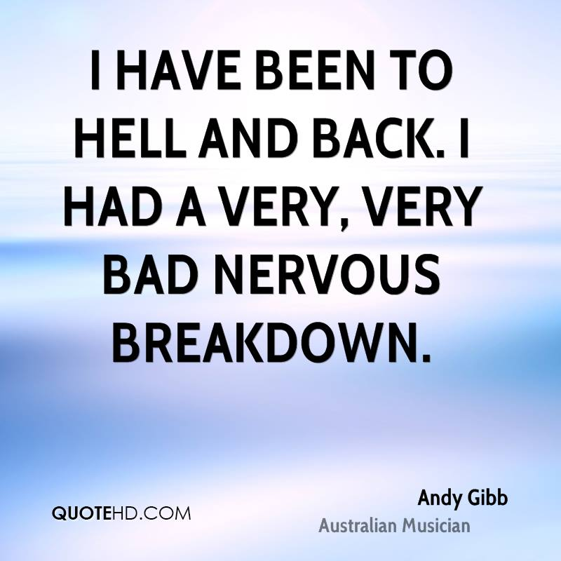 I have been to hell and back. I had a very, very bad nervous breakdown.