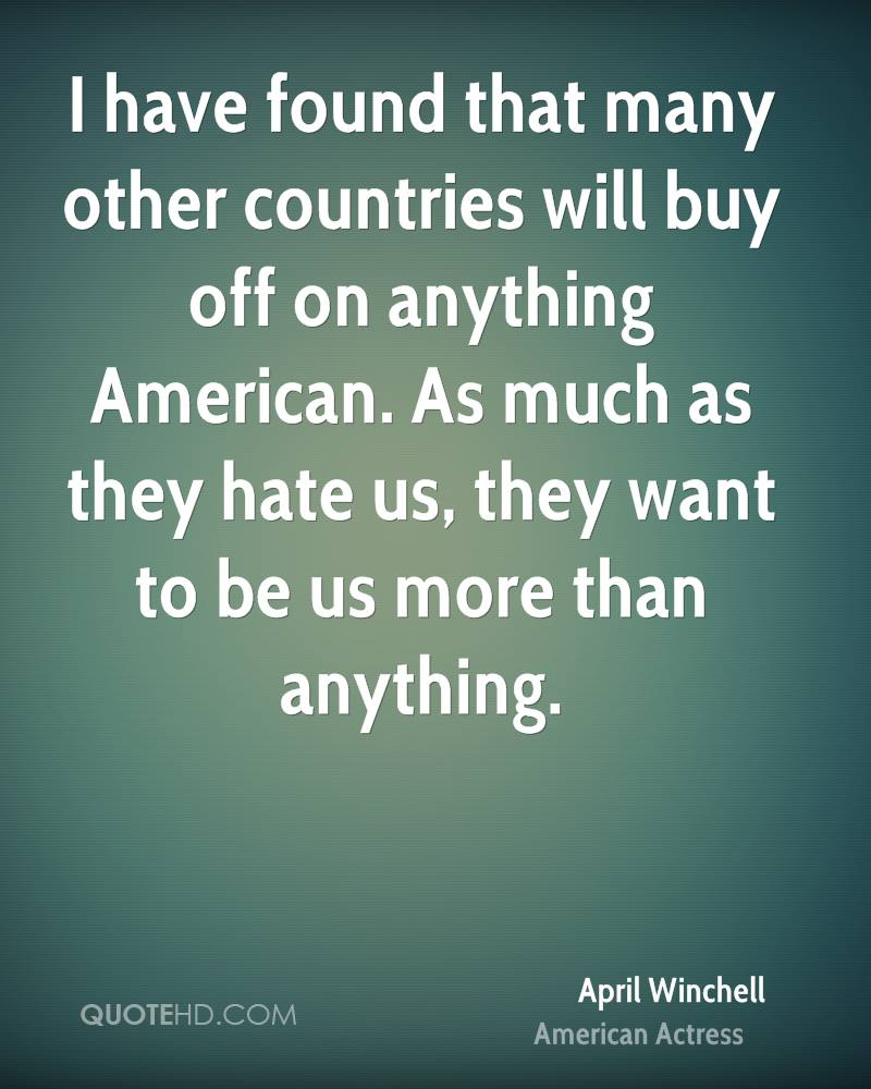 I have found that many other countries will buy off on anything American. As much as they hate us, they want to be us more than anything.