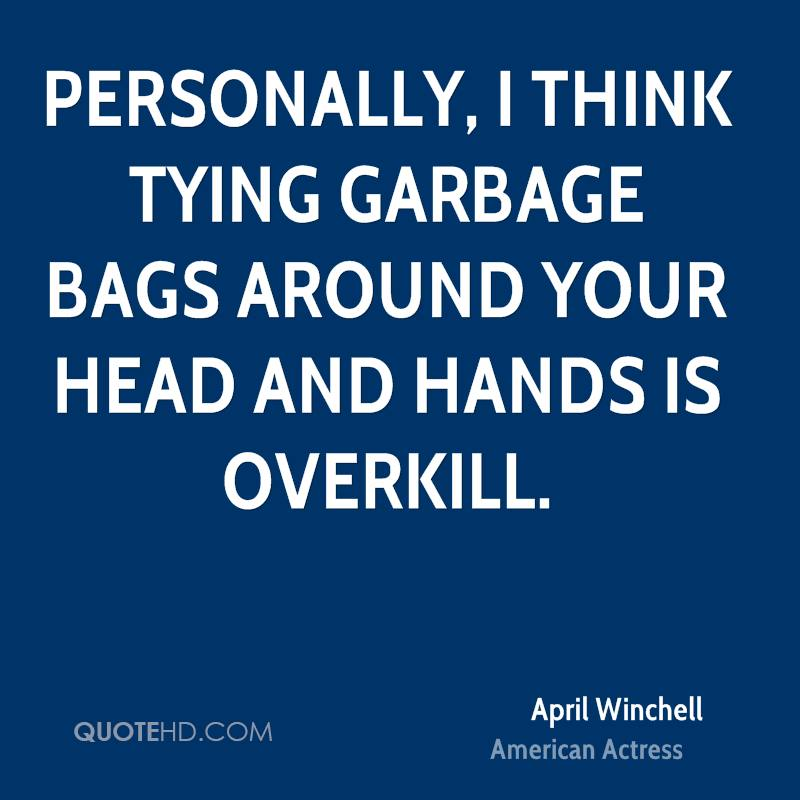 Personally, I think tying garbage bags around your head and hands is overkill.