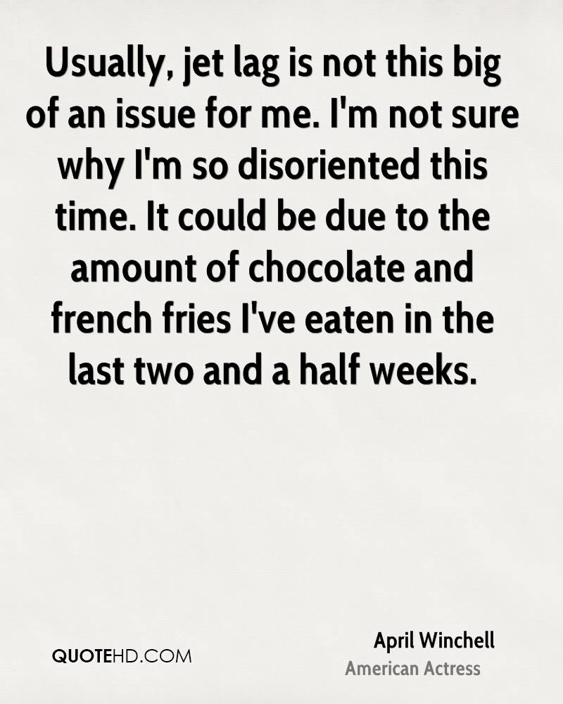Usually, jet lag is not this big of an issue for me. I'm not sure why I'm so disoriented this time. It could be due to the amount of chocolate and french fries I've eaten in the last two and a half weeks.