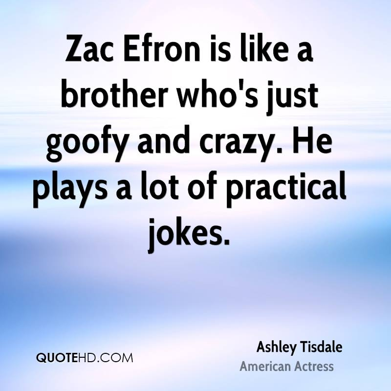 Zac Efron is like a brother who's just goofy and crazy. He plays a lot of practical jokes.
