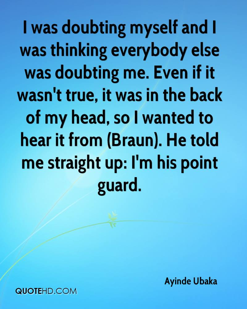 I was doubting myself and I was thinking everybody else was doubting me. Even if it wasn't true, it was in the back of my head, so I wanted to hear it from (Braun). He told me straight up: I'm his point guard.