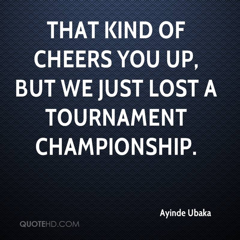 That kind of cheers you up, but we just lost a tournament championship.