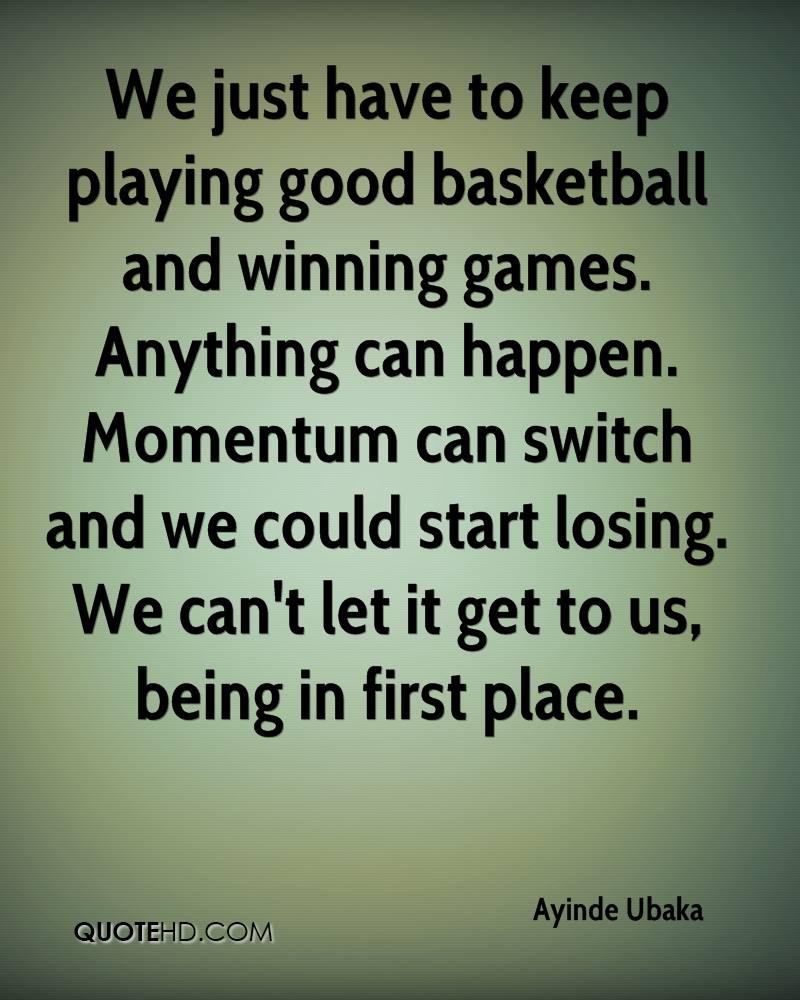 We just have to keep playing good basketball and winning games. Anything can happen. Momentum can switch and we could start losing. We can't let it get to us, being in first place.