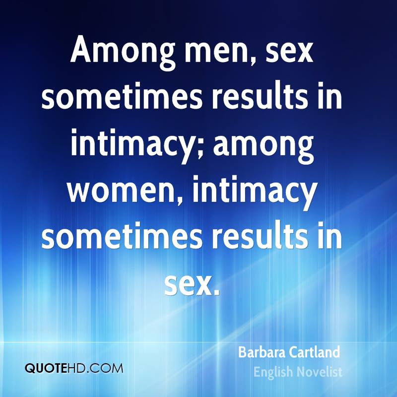 Among men, sex sometimes results in intimacy; among women, intimacy sometimes results in sex.