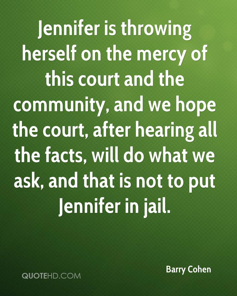 Jennifer is throwing herself on the mercy of this court and the community, and we hope the court, after hearing all the facts, will do what we ask, and that is not to put Jennifer in jail.