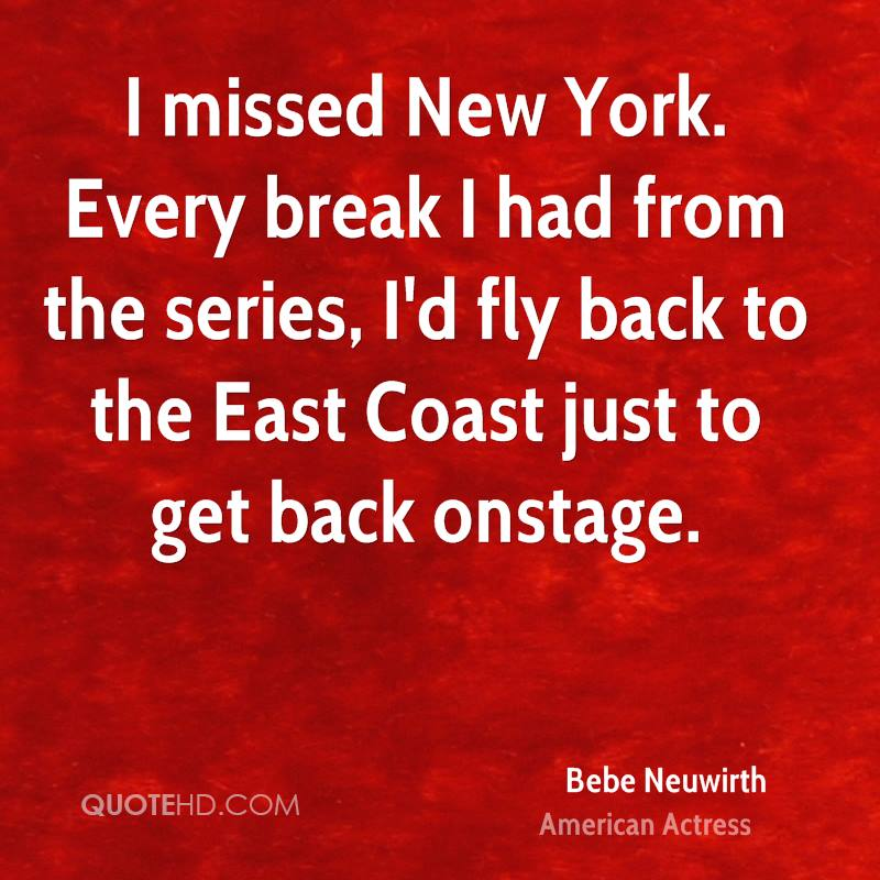 I missed New York. Every break I had from the series, I'd fly back to the East Coast just to get back onstage.