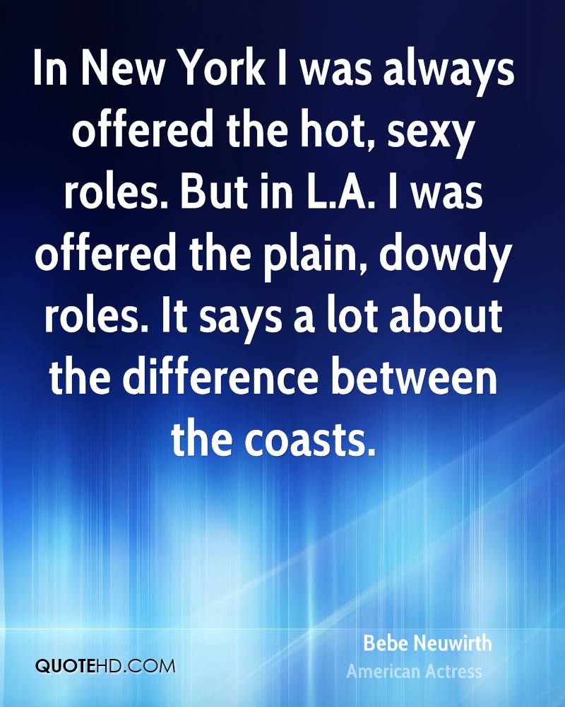 In New York I was always offered the hot, sexy roles. But in L.A. I was offered the plain, dowdy roles. It says a lot about the difference between the coasts.