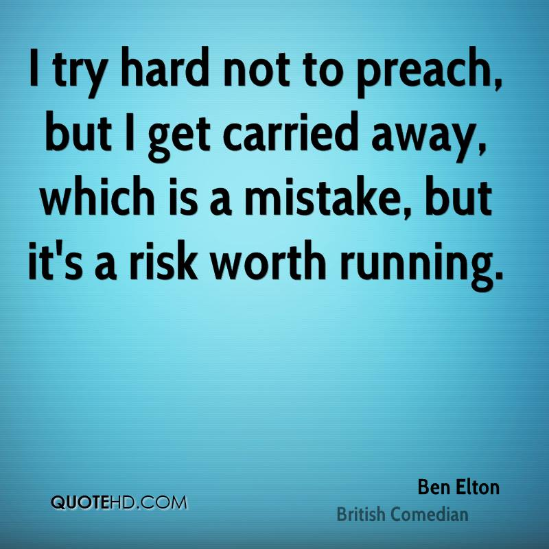 I try hard not to preach, but I get carried away, which is a mistake, but it's a risk worth running.
