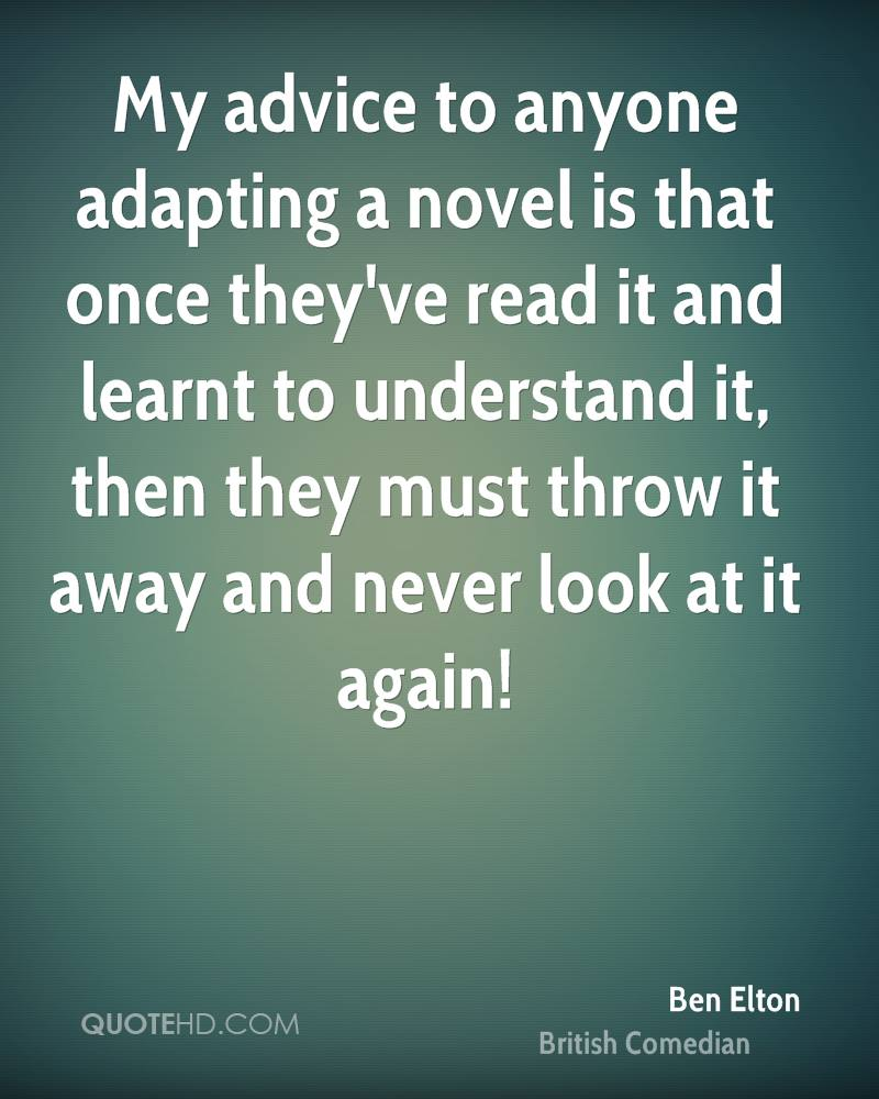 My advice to anyone adapting a novel is that once they've read it and learnt to understand it, then they must throw it away and never look at it again!